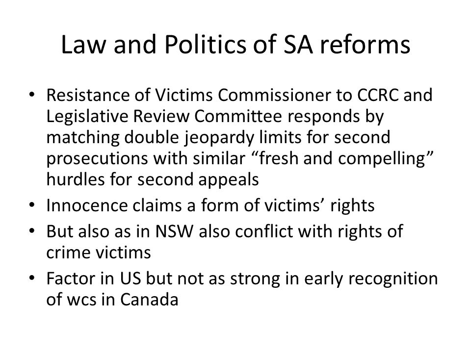 Law and Politics of SA reforms Resistance of Victims Commissioner to CCRC and Legislative Review Committee responds by matching double jeopardy limits for second prosecutions with similar fresh and compelling hurdles for second appeals Innocence claims a form of victims' rights But also as in NSW also conflict with rights of crime victims Factor in US but not as strong in early recognition of wcs in Canada