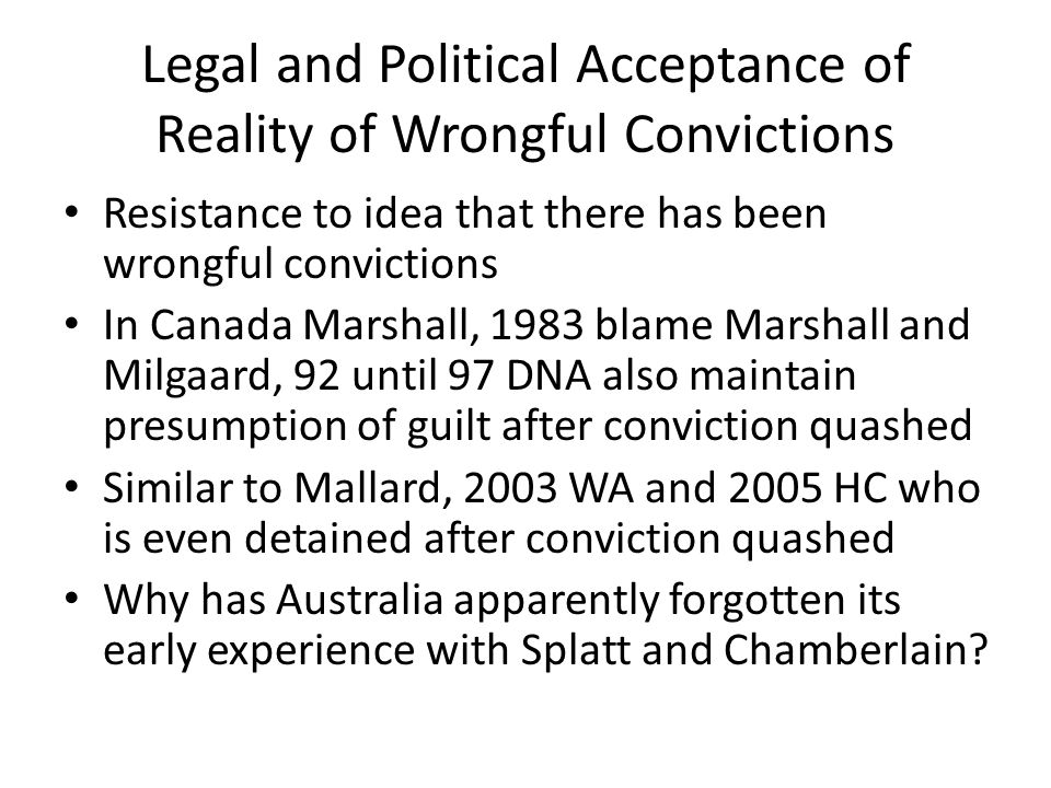Legal and Political Acceptance of Reality of Wrongful Convictions Resistance to idea that there has been wrongful convictions In Canada Marshall, 1983 blame Marshall and Milgaard, 92 until 97 DNA also maintain presumption of guilt after conviction quashed Similar to Mallard, 2003 WA and 2005 HC who is even detained after conviction quashed Why has Australia apparently forgotten its early experience with Splatt and Chamberlain