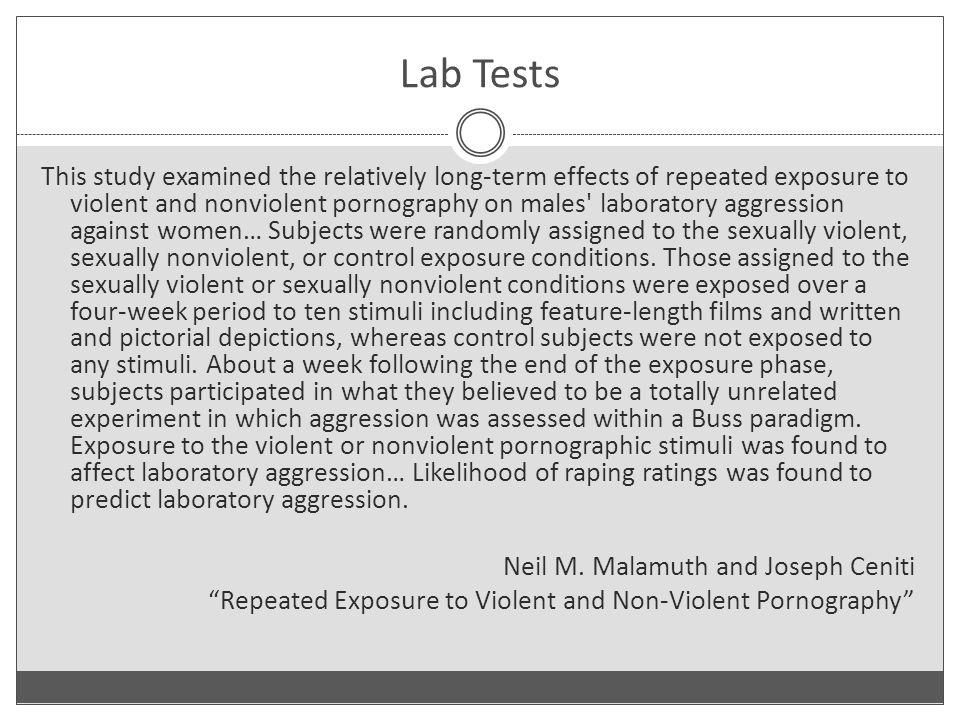 Lab Tests This study examined the relatively long-term effects of repeated exposure to violent and nonviolent pornography on males laboratory aggression against women… Subjects were randomly assigned to the sexually violent, sexually nonviolent, or control exposure conditions.