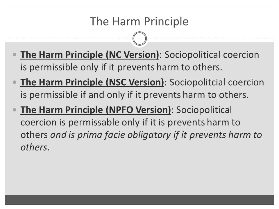 The Harm Principle The Harm Principle (NC Version): Sociopolitical coercion is permissible only if it prevents harm to others.