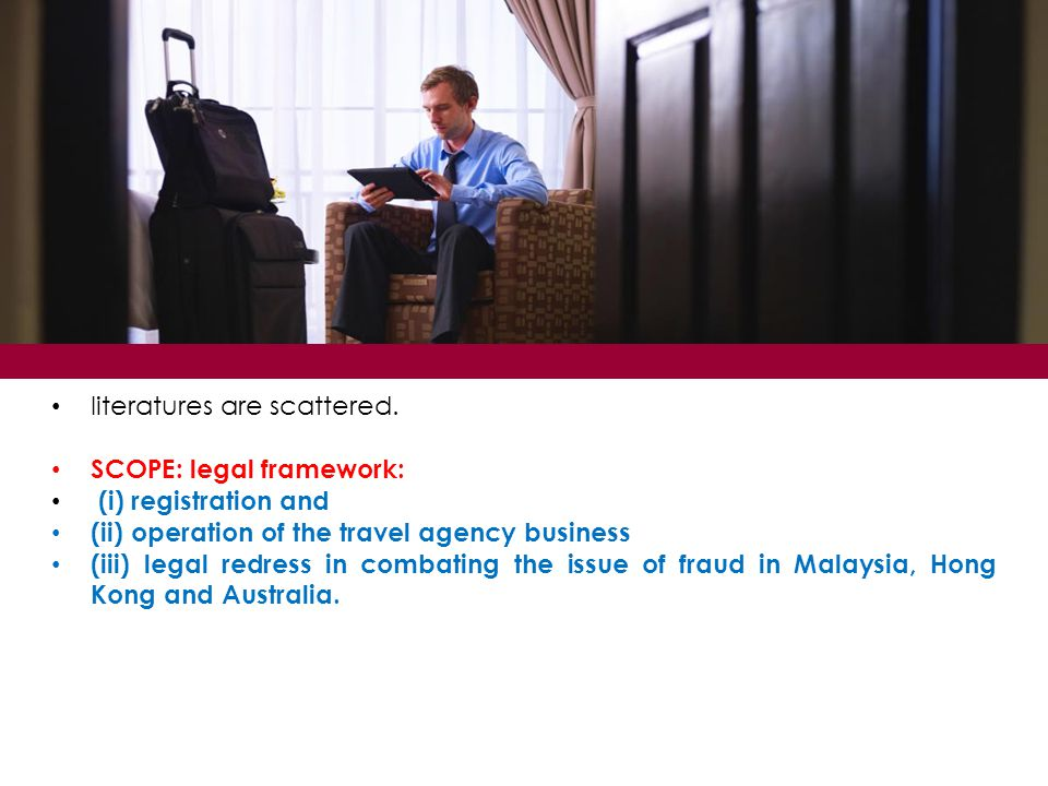 literatures are scattered. SCOPE: legal framework: (i) registration and (ii) operation of the travel agency business (iii) legal redress in combating