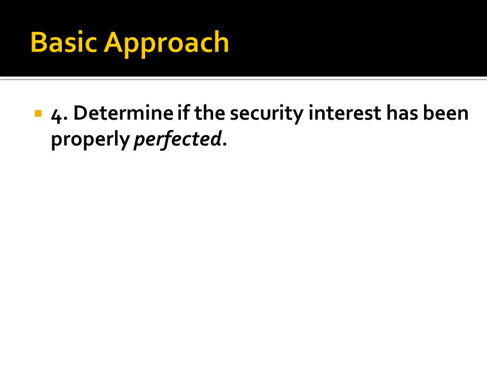  4. Determine if the security interest has been properly perfected.