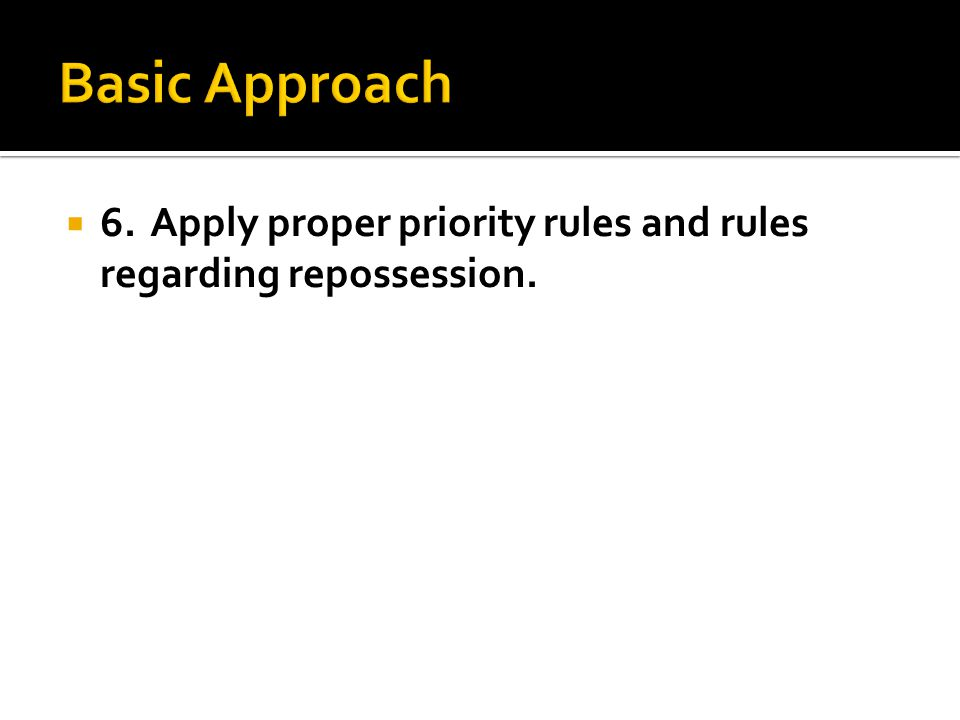  6.Apply proper priority rules and rules regarding repossession.