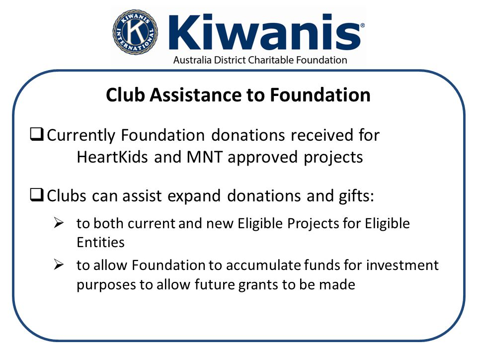 Club Assistance to Foundation  Currently Foundation donations received for HeartKids and MNT approved projects  Clubs can assist expand donations and gifts:  to both current and new Eligible Projects for Eligible Entities  to allow Foundation to accumulate funds for investment purposes to allow future grants to be made