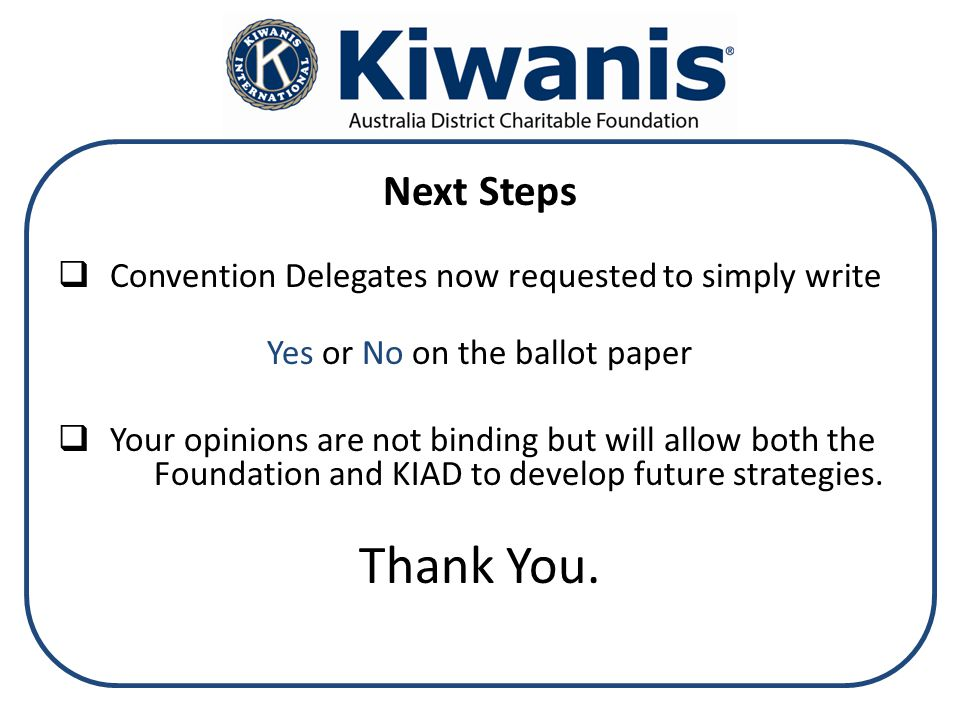 Next Steps  Convention Delegates now requested to simply write Yes or No on the ballot paper  Your opinions are not binding but will allow both the Foundation and KIAD to develop future strategies.