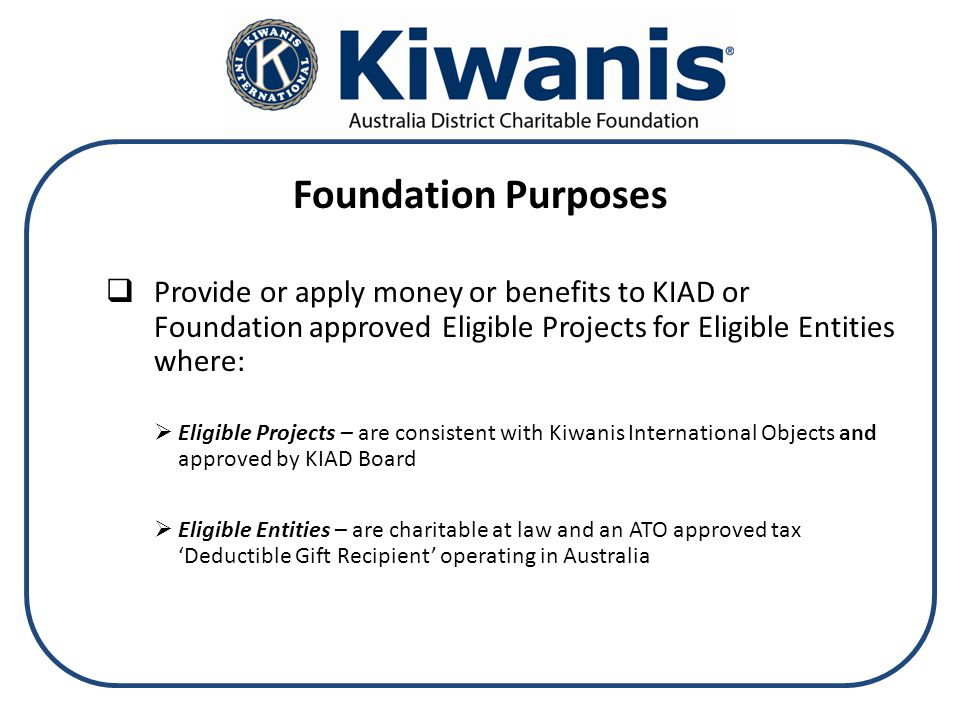 Foundation Purposes  Provide or apply money or benefits to KIAD or Foundation approved Eligible Projects for Eligible Entities where:  Eligible Projects – are consistent with Kiwanis International Objects and approved by KIAD Board  Eligible Entities – are charitable at law and an ATO approved tax 'Deductible Gift Recipient' operating in Australia