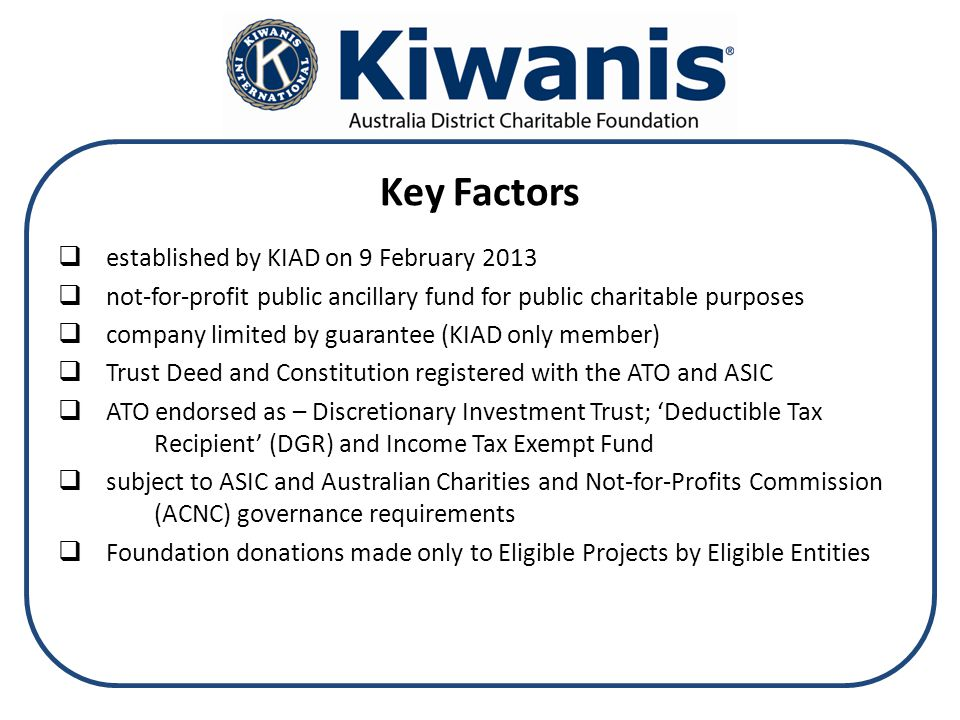 Key Factors  established by KIAD on 9 February 2013  not-for-profit public ancillary fund for public charitable purposes  company limited by guarantee (KIAD only member)  Trust Deed and Constitution registered with the ATO and ASIC  ATO endorsed as – Discretionary Investment Trust; 'Deductible Tax Recipient' (DGR) and Income Tax Exempt Fund  subject to ASIC and Australian Charities and Not-for-Profits Commission (ACNC) governance requirements  Foundation donations made only to Eligible Projects by Eligible Entities
