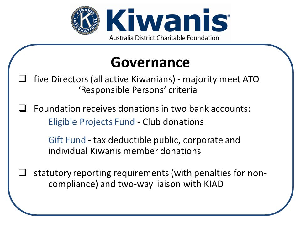 Governance  five Directors (all active Kiwanians) - majority meet ATO 'Responsible Persons' criteria  Foundation receives donations in two bank accounts: Eligible Projects Fund - Club donations Gift Fund - tax deductible public, corporate and individual Kiwanis member donations  statutory reporting requirements (with penalties for non- compliance) and two-way liaison with KIAD