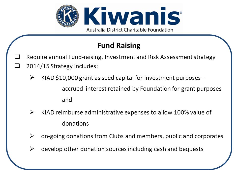 Fund Raising  Require annual Fund-raising, Investment and Risk Assessment strategy  2014/15 Strategy includes:  KIAD $10,000 grant as seed capital for investment purposes – accrued interest retained by Foundation for grant purposes and  KIAD reimburse administrative expenses to allow 100% value of donations  on-going donations from Clubs and members, public and corporates  develop other donation sources including cash and bequests