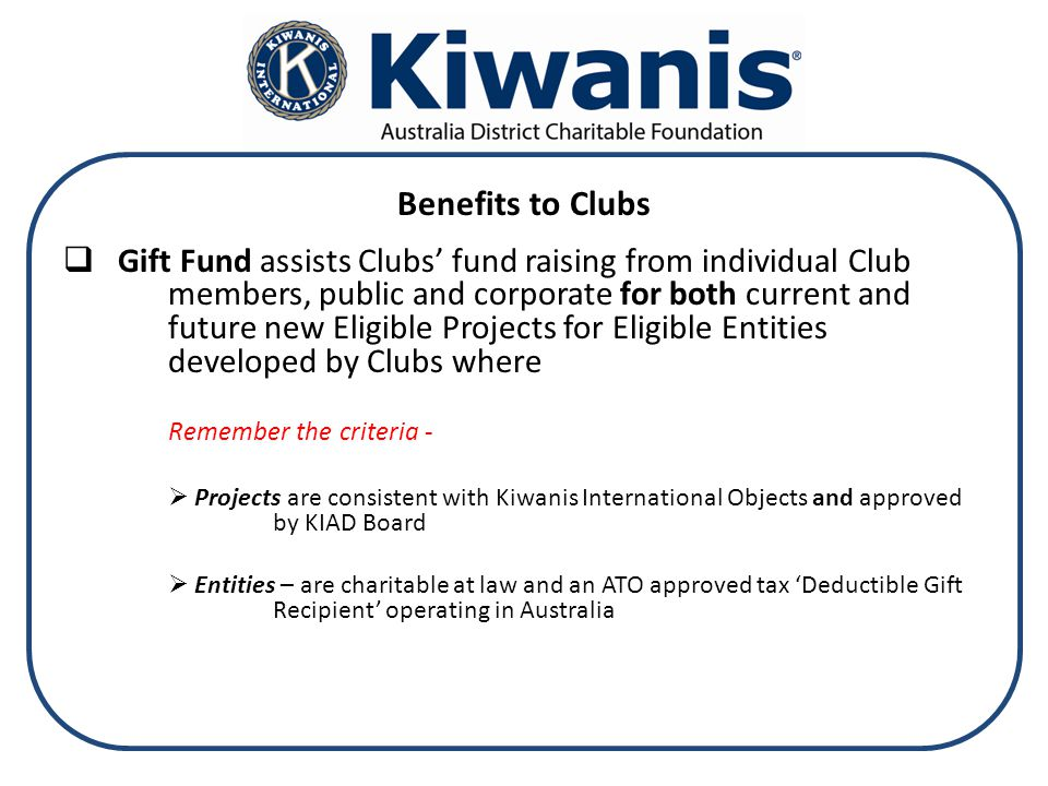 Benefits to Clubs  Gift Fund assists Clubs' fund raising from individual Club members, public and corporate for both current and future new Eligible Projects for Eligible Entities developed by Clubs where Remember the criteria -  Projects are consistent with Kiwanis International Objects and approved by KIAD Board  Entities – are charitable at law and an ATO approved tax 'Deductible Gift Recipient' operating in Australia