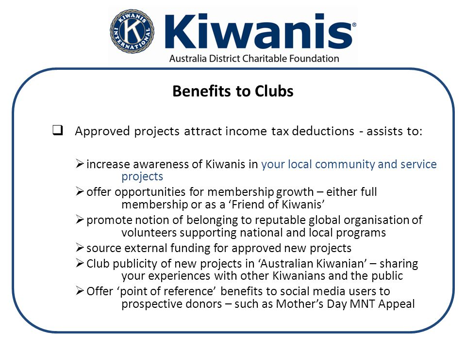 Benefits to Clubs  Approved projects attract income tax deductions - assists to:  increase awareness of Kiwanis in your local community and service projects  offer opportunities for membership growth – either full membership or as a 'Friend of Kiwanis'  promote notion of belonging to reputable global organisation of volunteers supporting national and local programs  source external funding for approved new projects  Club publicity of new projects in 'Australian Kiwanian' – sharing your experiences with other Kiwanians and the public  Offer 'point of reference' benefits to social media users to prospective donors – such as Mother's Day MNT Appeal