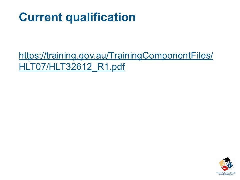 Current qualification https://training.gov.au/TrainingComponentFiles/ HLT07/HLT32612_R1.pdf