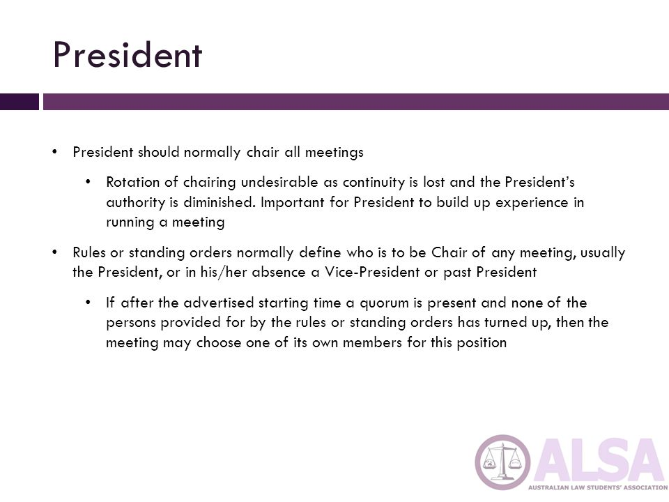 President (cont'd) President entitled to participate in debates In many cases will even be proper to take a leading part in discussions On the other hand, important to ensure that all committee members get opportunity to express their view In large committees, undesirable that Chair should become to actively involved in controversial debate Should draw attention to different capacities in which he/she speaking from time to time (as Chair, when introducing subject, giving facts, controlling relevance, summarising discussion, arguing a case)