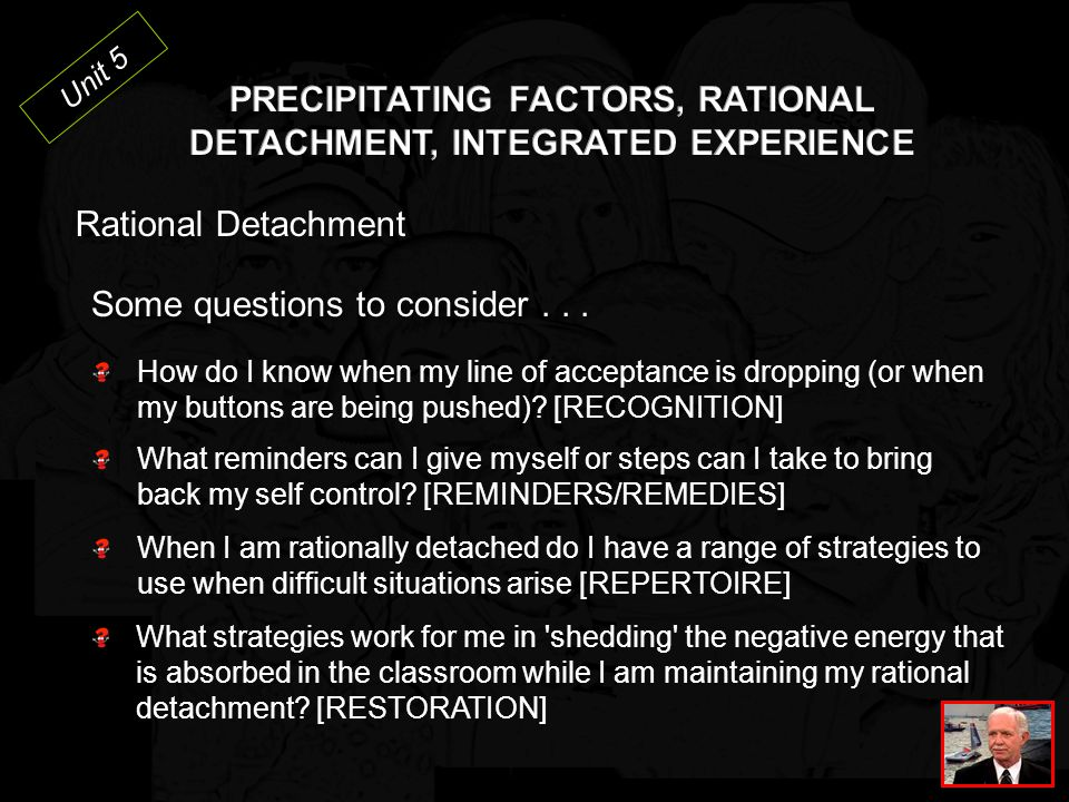 Unit 5 Rational Detachment The ability to stay in control of one's own behaviour and not take acting out behaviour personally Can't control many factors but staff can control their own response to acting out behaviours Self control is needed to avoid overreacting or acting inappropriately Need to find positive outlets for negative energy absorbed during a crisis Find your own warning cues and ways to detach at home, at work and in a crisis KEY POINTS Rational Detach