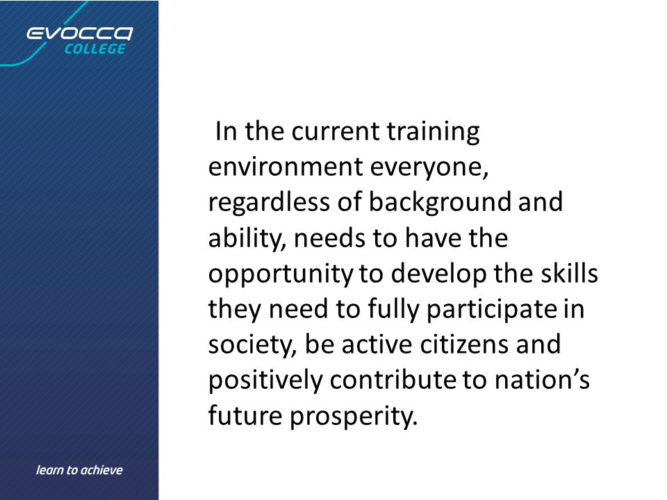 In the current training environment everyone, regardless of background and ability, needs to have the opportunity to develop the skills they need to fully participate in society, be active citizens and positively contribute to nation's future prosperity.