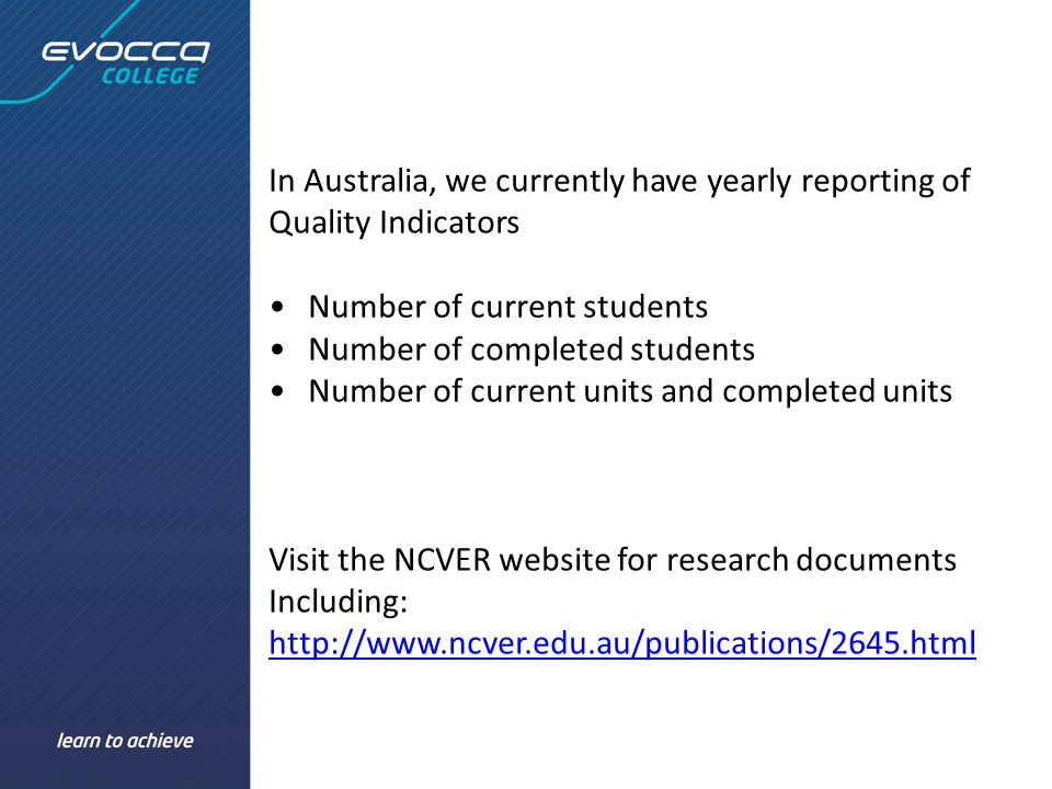 In Australia, we currently have yearly reporting of Quality Indicators Number of current students Number of completed students Number of current units and completed units Visit the NCVER website for research documents Including: http://www.ncver.edu.au/publications/2645.html