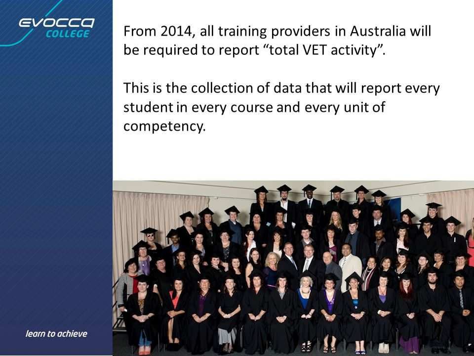From 2014, all training providers in Australia will be required to report total VET activity .