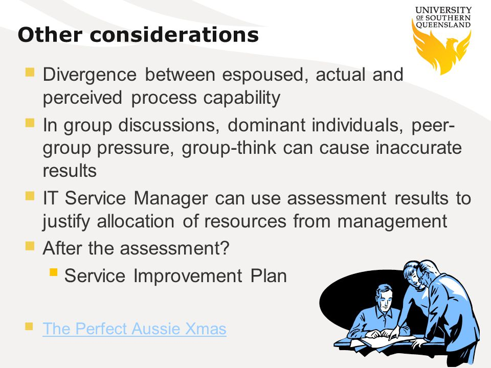 Other considerations Divergence between espoused, actual and perceived process capability In group discussions, dominant individuals, peer- group pressure, group-think can cause inaccurate results IT Service Manager can use assessment results to justify allocation of resources from management After the assessment.