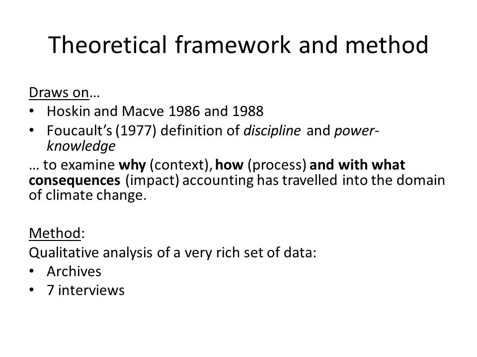 Theoretical framework and method Draws on… Hoskin and Macve 1986 and 1988 Foucault's (1977) definition of discipline and power- knowledge … to examine why (context), how (process) and with what consequences (impact) accounting has travelled into the domain of climate change.