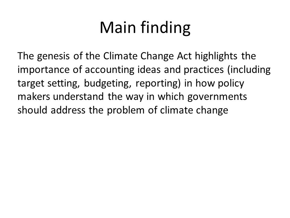 Main finding The genesis of the Climate Change Act highlights the importance of accounting ideas and practices (including target setting, budgeting, reporting) in how policy makers understand the way in which governments should address the problem of climate change