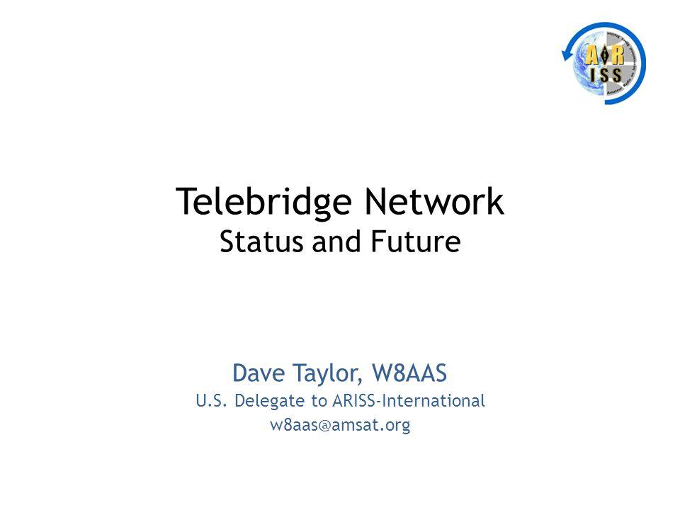 Telebridge Network Status and Future Dave Taylor, W8AAS U.S. Delegate to ARISS-International w8aas@amsat.org