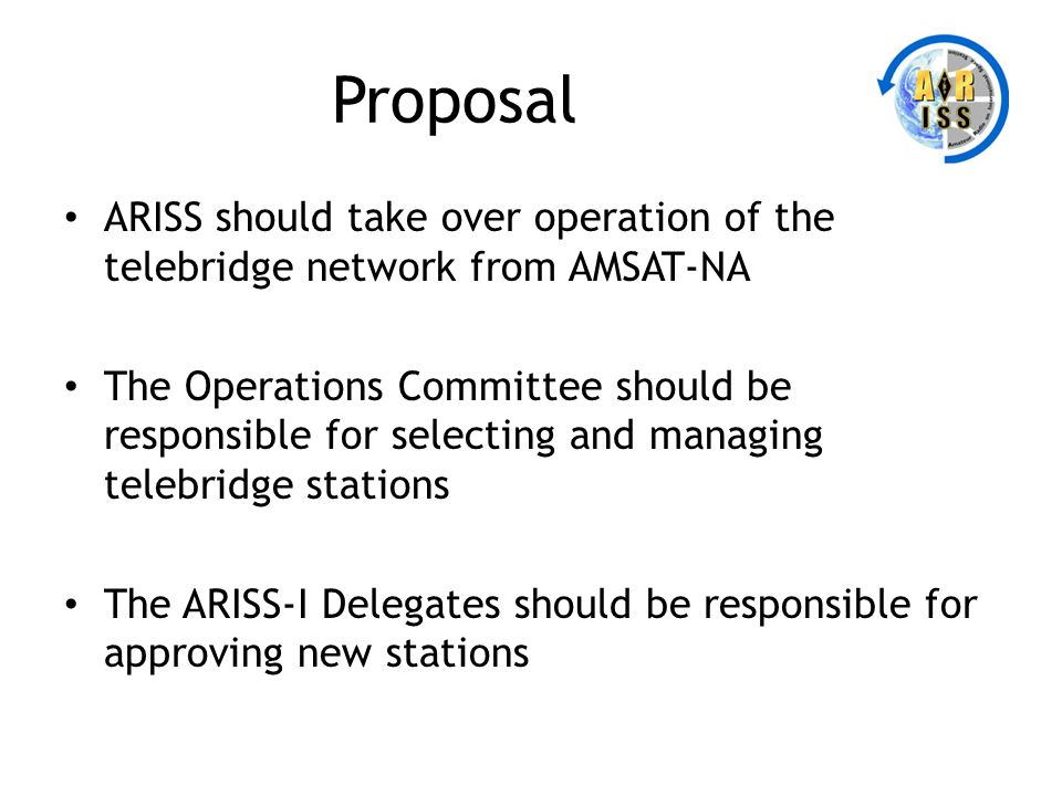 Proposal ARISS should take over operation of the telebridge network from AMSAT-NA The Operations Committee should be responsible for selecting and man