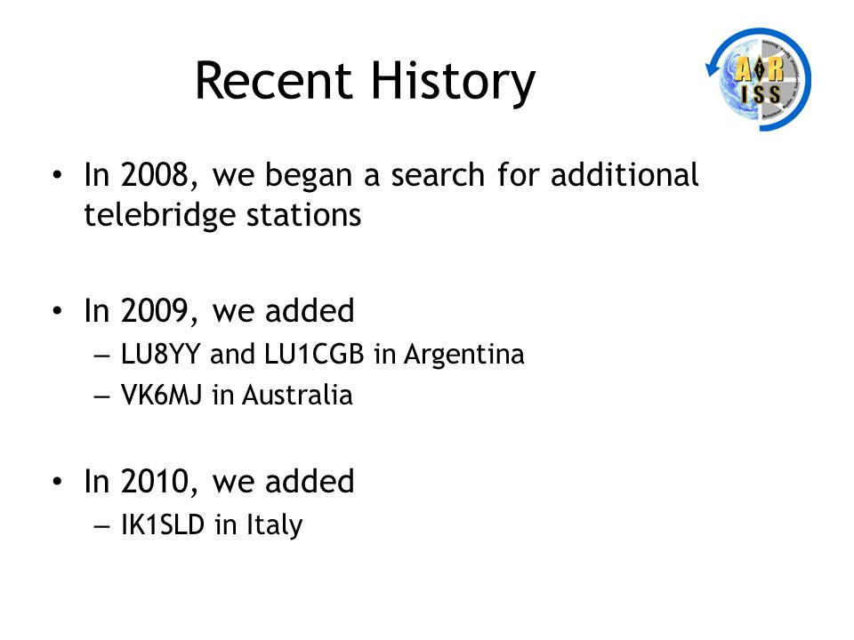Recent History In 2008, we began a search for additional telebridge stations In 2009, we added – LU8YY and LU1CGB in Argentina – VK6MJ in Australia In