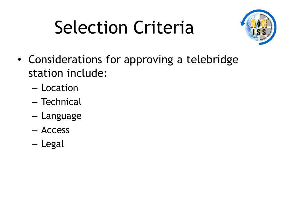 Selection Criteria Considerations for approving a telebridge station include: – Location – Technical – Language – Access – Legal