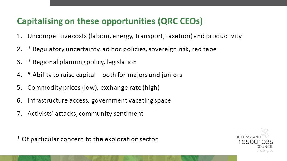 Capitalising on these opportunities (QRC CEOs) 1.Uncompetitive costs (labour, energy, transport, taxation) and productivity 2.* Regulatory uncertainty, ad hoc policies, sovereign risk, red tape 3.* Regional planning policy, legislation 4.* Ability to raise capital – both for majors and juniors 5.Commodity prices (low), exchange rate (high) 6.Infrastructure access, government vacating space 7.Activists' attacks, community sentiment * Of particular concern to the exploration sector