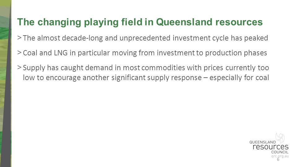 > The almost decade-long and unprecedented investment cycle has peaked > Coal and LNG in particular moving from investment to production phases > Supply has caught demand in most commodities with prices currently too low to encourage another significant supply response – especially for coal The changing playing field in Queensland resources 6