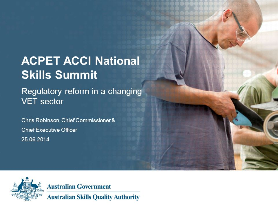 Subheading Presentation Title Presenter's name 00.00.2013 Regulatory reform in a changing VET sector ACPET ACCI National Skills Summit Chris Robinson, Chief Commissioner & Chief Executive Officer 25.06.2014