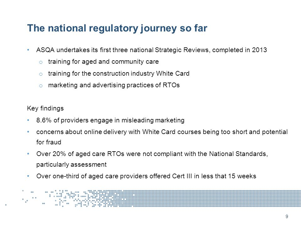 The national regulatory journey so far ASQA undertakes its first three national Strategic Reviews, completed in 2013 o training for aged and community care o training for the construction industry White Card o marketing and advertising practices of RTOs Key findings 8.6% of providers engage in misleading marketing concerns about online delivery with White Card courses being too short and potential for fraud Over 20% of aged care RTOs were not compliant with the National Standards, particularly assessment Over one-third of aged care providers offered Cert III in less that 15 weeks 9