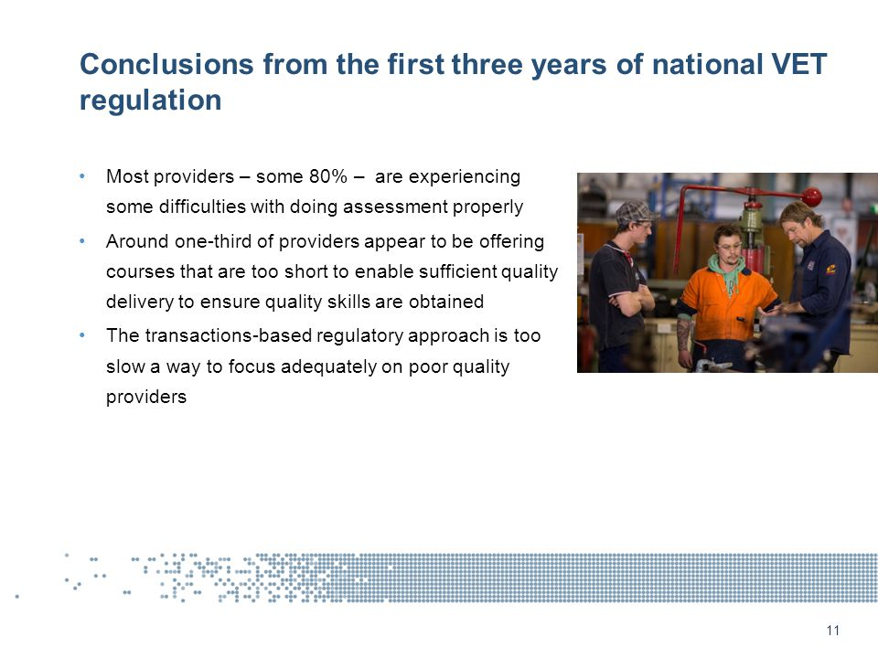 Conclusions from the first three years of national VET regulation Most providers – some 80% – are experiencing some difficulties with doing assessment properly Around one-third of providers appear to be offering courses that are too short to enable sufficient quality delivery to ensure quality skills are obtained The transactions-based regulatory approach is too slow a way to focus adequately on poor quality providers 11