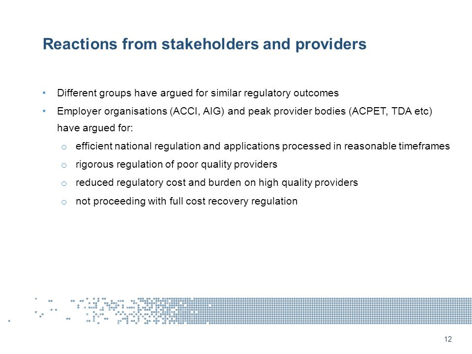 Reactions from stakeholders and providers Different groups have argued for similar regulatory outcomes Employer organisations (ACCI, AIG) and peak provider bodies (ACPET, TDA etc) have argued for: o efficient national regulation and applications processed in reasonable timeframes o rigorous regulation of poor quality providers o reduced regulatory cost and burden on high quality providers o not proceeding with full cost recovery regulation 12
