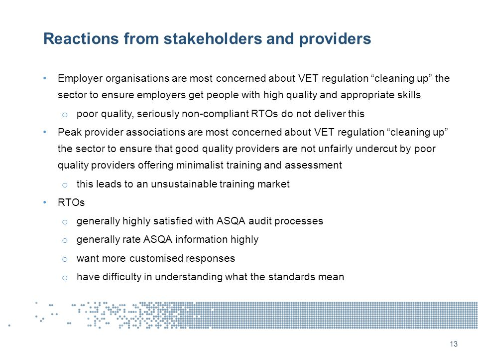 Reactions from stakeholders and providers Employer organisations are most concerned about VET regulation cleaning up the sector to ensure employers get people with high quality and appropriate skills o poor quality, seriously non-compliant RTOs do not deliver this Peak provider associations are most concerned about VET regulation cleaning up the sector to ensure that good quality providers are not unfairly undercut by poor quality providers offering minimalist training and assessment o this leads to an unsustainable training market RTOs o generally highly satisfied with ASQA audit processes o generally rate ASQA information highly o want more customised responses o have difficulty in understanding what the standards mean 13