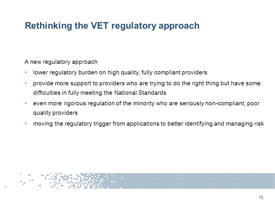 Rethinking the VET regulatory approach A new regulatory approach lower regulatory burden on high quality, fully compliant providers provide more support to providers who are trying to do the right thing but have some difficulties in fully meeting the National Standards even more rigorous regulation of the minority who are seriously non-compliant, poor quality providers moving the regulatory trigger from applications to better identifying and managing risk 15