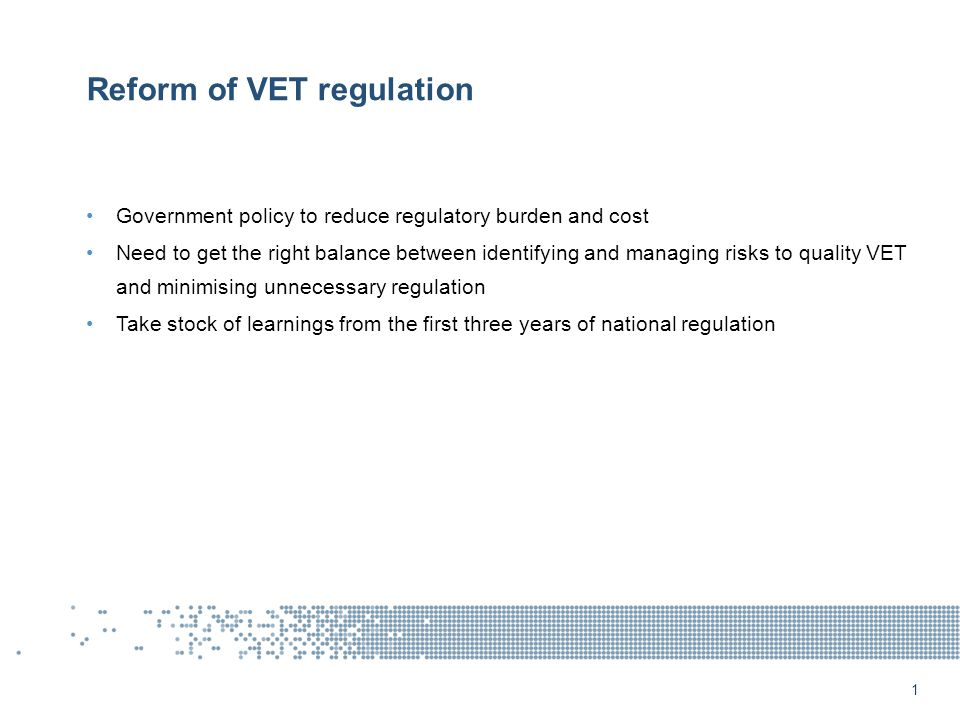 Reform of VET regulation Government policy to reduce regulatory burden and cost Need to get the right balance between identifying and managing risks to quality VET and minimising unnecessary regulation Take stock of learnings from the first three years of national regulation 1
