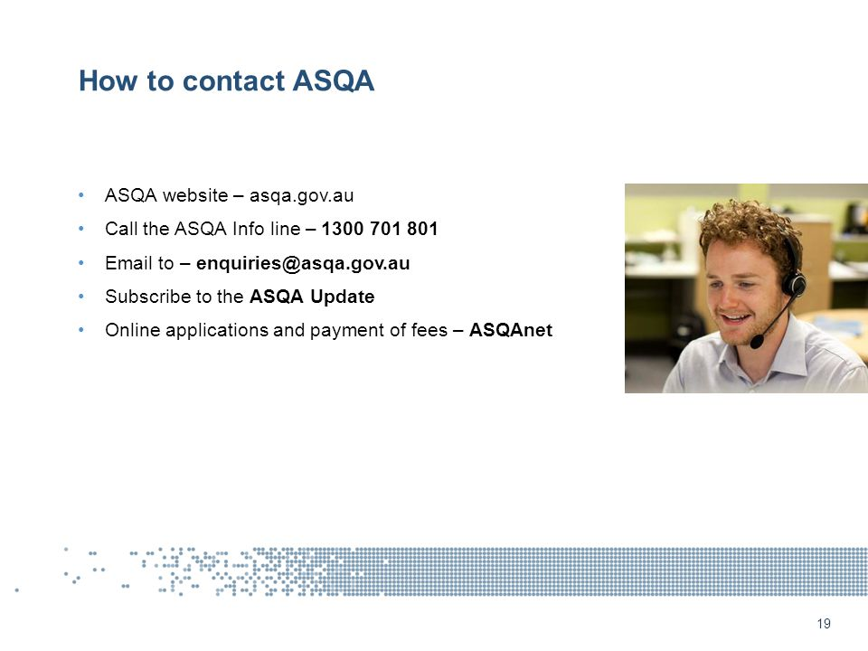 19 How to contact ASQA ASQA website – asqa.gov.au Call the ASQA Info line – 1300 701 801 Email to – enquiries@asqa.gov.au Subscribe to the ASQA Update Online applications and payment of fees – ASQAnet