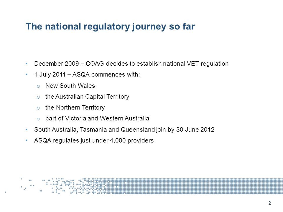 The national regulatory journey so far December 2009 – COAG decides to establish national VET regulation 1 July 2011 – ASQA commences with: o New South Wales o the Australian Capital Territory o the Northern Territory o part of Victoria and Western Australia South Australia, Tasmania and Queensland join by 30 June 2012 ASQA regulates just under 4,000 providers 2