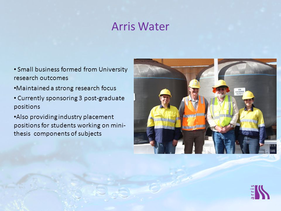 Arris Water Small business formed from University research outcomes Maintained a strong research focus Currently sponsoring 3 post-graduate positions Also providing industry placement positions for students working on mini- thesis components of subjects
