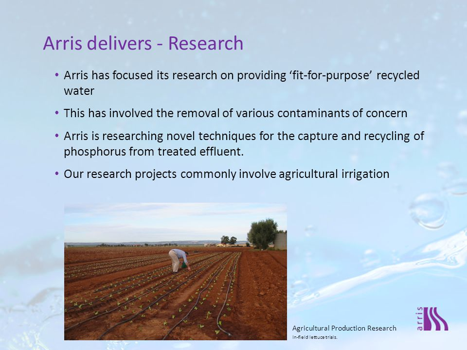 Arris has focused its research on providing 'fit-for-purpose' recycled water This has involved the removal of various contaminants of concern Arris is researching novel techniques for the capture and recycling of phosphorus from treated effluent.
