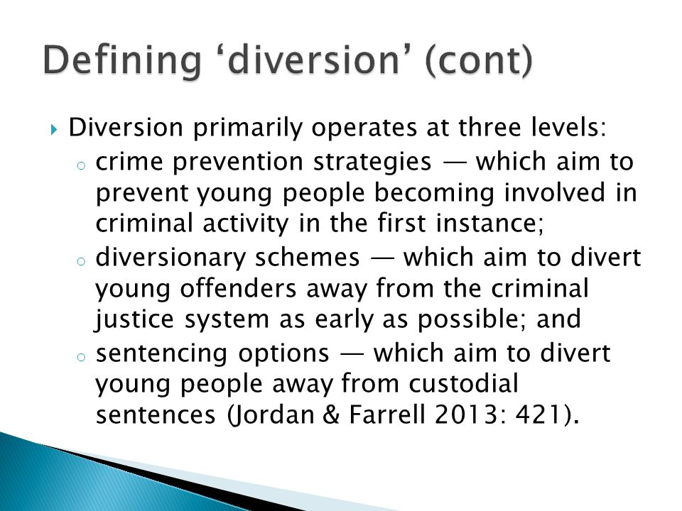  Diversion primarily operates at three levels: o crime prevention strategies — which aim to prevent young people becoming involved in criminal activity in the first instance; o diversionary schemes — which aim to divert young offenders away from the criminal justice system as early as possible; and o sentencing options — which aim to divert young people away from custodial sentences (Jordan & Farrell 2013: 421).