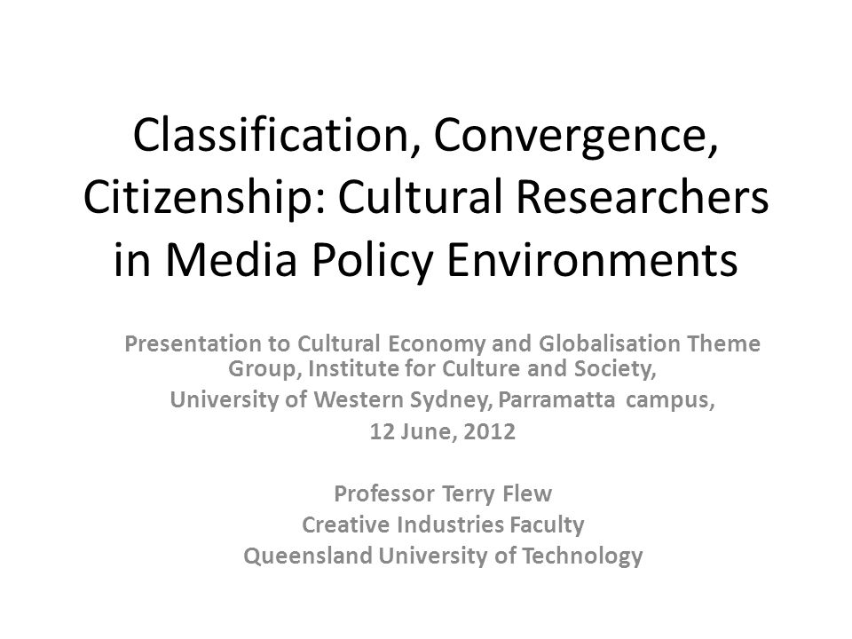 Classification, Convergence, Citizenship: Cultural Researchers in Media Policy Environments Presentation to Cultural Economy and Globalisation Theme Group, Institute for Culture and Society, University of Western Sydney, Parramatta campus, 12 June, 2012 Professor Terry Flew Creative Industries Faculty Queensland University of Technology