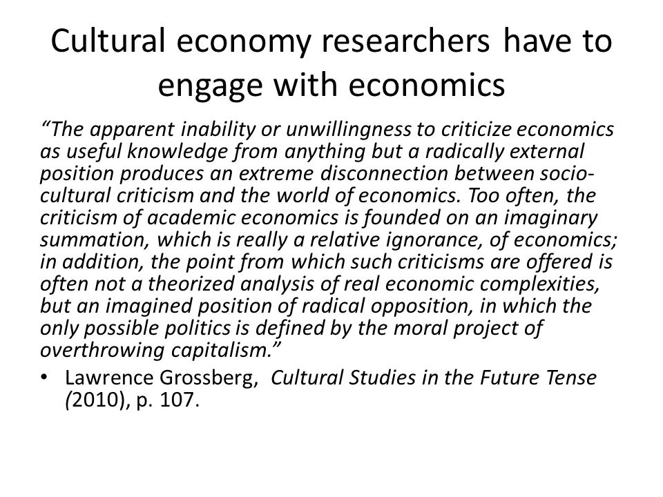 Cultural economy researchers have to engage with economics The apparent inability or unwillingness to criticize economics as useful knowledge from anything but a radically external position produces an extreme disconnection between socio- cultural criticism and the world of economics.