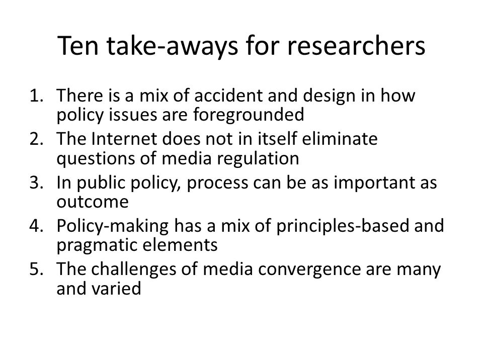 Ten take-aways for researchers 1.There is a mix of accident and design in how policy issues are foregrounded 2.The Internet does not in itself eliminate questions of media regulation 3.In public policy, process can be as important as outcome 4.Policy-making has a mix of principles-based and pragmatic elements 5.The challenges of media convergence are many and varied