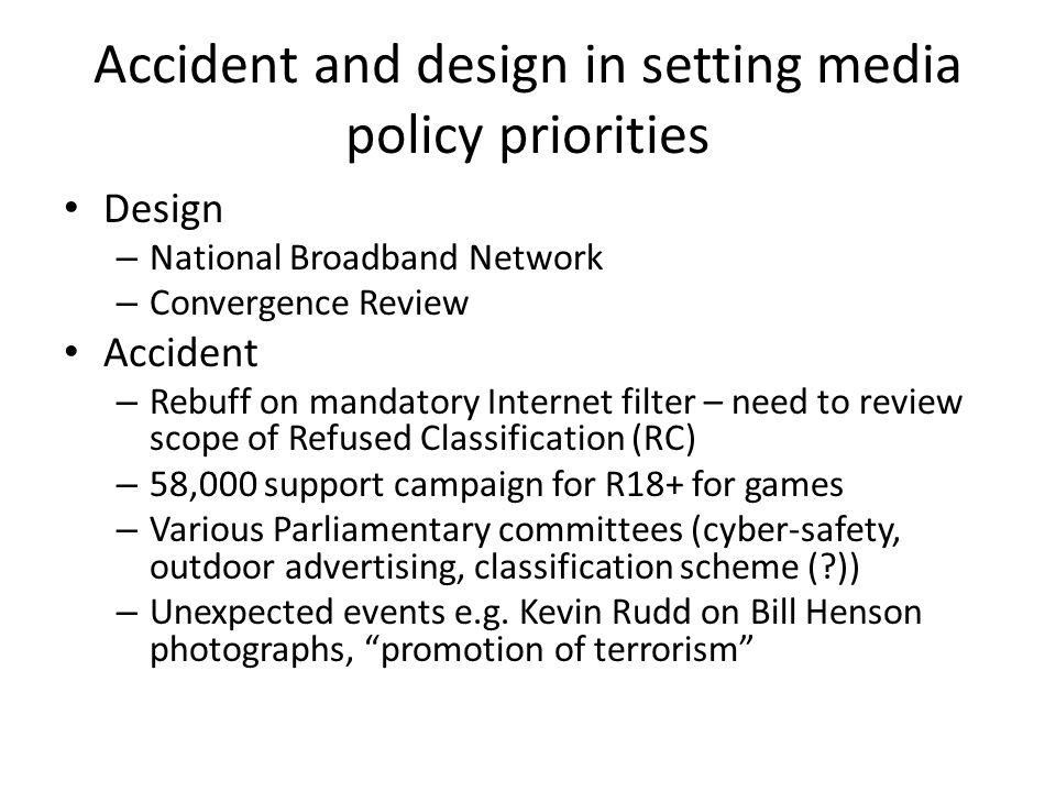 Accident and design in setting media policy priorities Design – National Broadband Network – Convergence Review Accident – Rebuff on mandatory Internet filter – need to review scope of Refused Classification (RC) – 58,000 support campaign for R18+ for games – Various Parliamentary committees (cyber-safety, outdoor advertising, classification scheme ( )) – Unexpected events e.g.