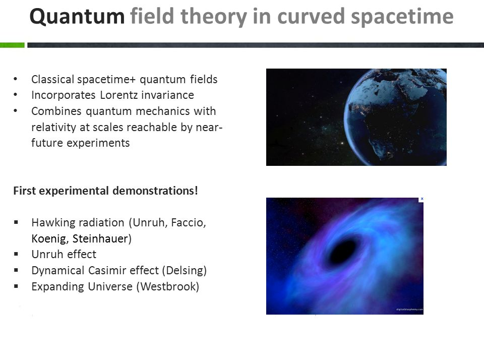 Quantum field theory in curved spacetime Classical spacetime+ quantum fields Incorporates Lorentz invariance Combines quantum mechanics with relativity at scales reachable by near- future experiments First experimental demonstrations.