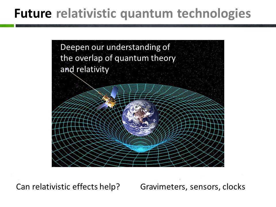 Future relativistic quantum technologies Gravimeters, sensors, clocksCan relativistic effects help? Deepen our understanding of the overlap of quantum