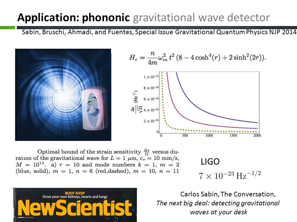 Application: phononic gravitational wave detector Sabin, Bruschi, Ahmadi, and Fuentes, Special Issue Gravitational Quantum Physics NJP 2014 LIGO Carlos Sabin, The Conversation, The next big deal: detecting gravitational waves at your desk