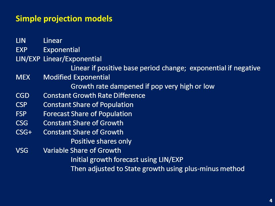 Simple projection models LINLinear EXPExponential LIN/EXPLinear/Exponential Linear if positive base period change; exponential if negative MEXModified Exponential Growth rate dampened if pop very high or low CGDConstant Growth Rate Difference CSPConstant Share of Population FSPForecast Share of Population CSGConstant Share of Growth CSG+Constant Share of Growth Positive shares only VSGVariable Share of Growth Initial growth forecast using LIN/EXP Then adjusted to State growth using plus-minus method 4